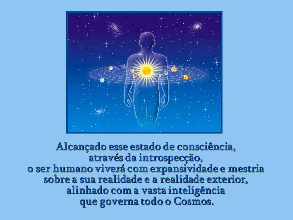 Alcançado esse estado de consciência, através da introspecção, o ser humano viverá com expansividade e mestria sobre a sua realidade e a realidade exterior, alinhado com a vasta inteligência que governa todo o Cosmos.