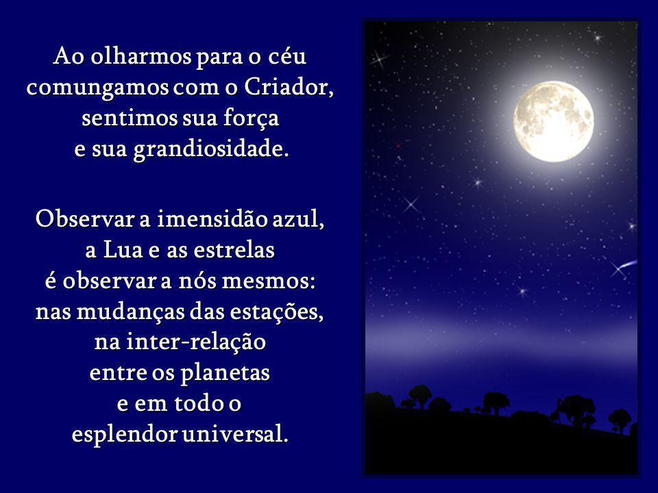 Observar a imensidão azul, Observar a imensidão azul, a Lua e as estrelas a Lua e as estrelas é observar a nós mesmos: é observar a nós mesmos: nas mudanças das estações, nas mudanças das estações, na inter-relação na inter-relação entre os planetas e em todo o esplendor universal.