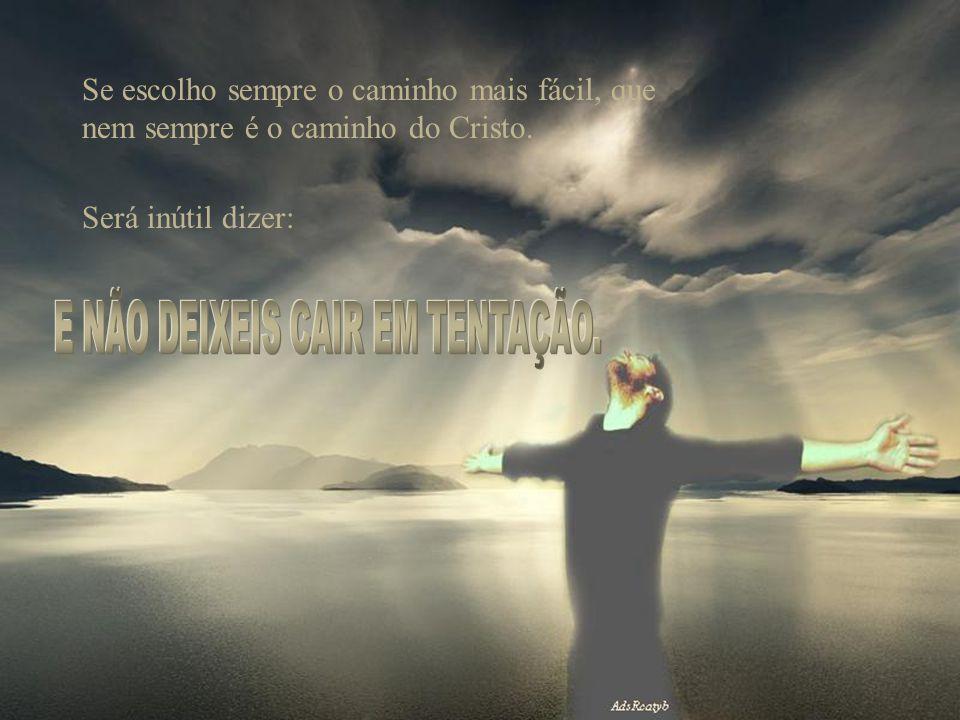 Se escolho sempre o caminho mais fácil, que nem sempre é o caminho do Cristo. Será inútil dizer: