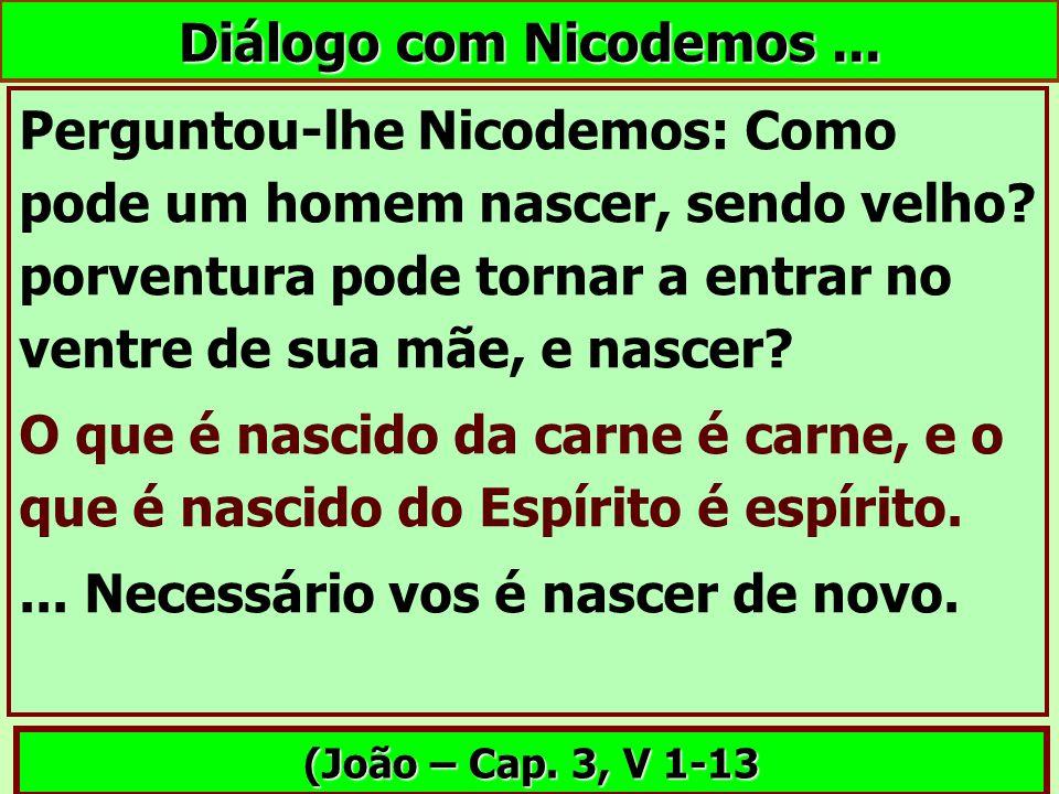 Diálogo com Nicodemos... Perguntou-lhe Nicodemos: Como pode um homem nascer, sendo velho? porventura pode tornar a entrar no ventre de sua mãe, e nasc