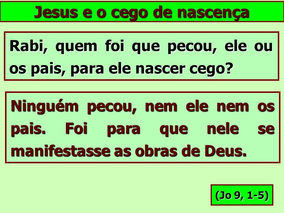Jesus e o cego de nascença Rabi, quem foi que pecou, ele ou os pais, para ele nascer cego? Ninguém pecou, nem ele nem os pais. Foi para que nele se ma