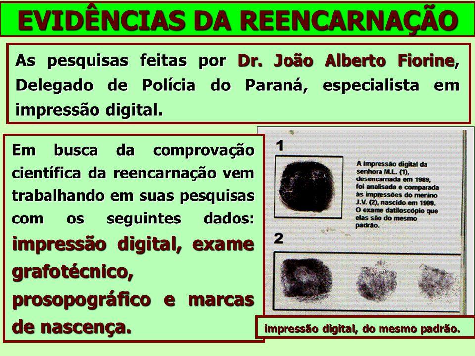 EVIDÊNCIAS DA REENCARNAÇÃO As pesquisas feitas por Dr. João Alberto Fiorine, Delegado de Polícia do Paraná, especialista em impressão digital. Em busc