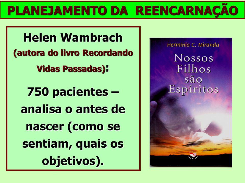 Helen Wambrach (autora do livro Recordando Vidas Passadas) : 750 pacientes – analisa o antes de nascer (como se sentiam, quais os objetivos). PLANEJAM