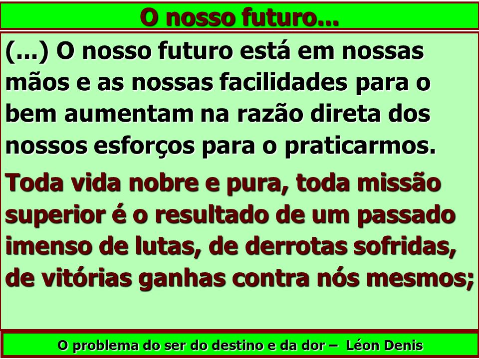 (...) O nosso futuro está em nossas mãos e as nossas facilidades para o bem aumentam na razão direta dos nossos esforços para o praticarmos. Toda vida