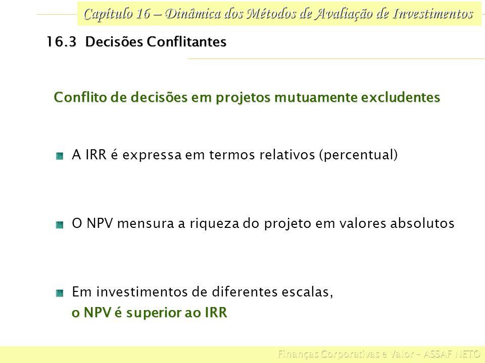 Capítulo 16 – Dinâmica dos Métodos de Avaliação de Investimentos 16.3 Decisões Conflitantes Em investimentos de diferentes escalas, o NPV é superior a