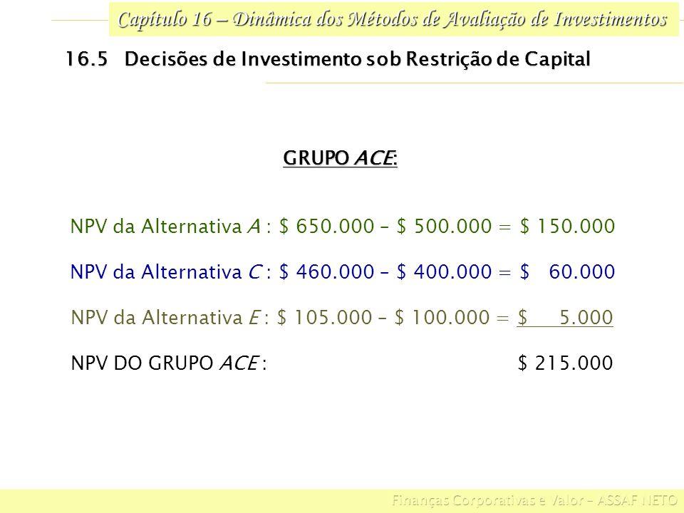 Capítulo 16 – Dinâmica dos Métodos de Avaliação de Investimentos GRUPO ACE: NPV da Alternativa A : $ 650.000 – $ 500.000 = $ 150.000 NPV da Alternativ