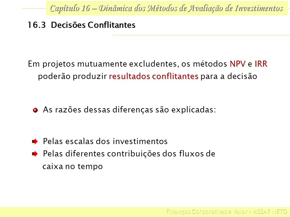 Capítulo 16 – Dinâmica dos Métodos de Avaliação de Investimentos 16.3 Decisões Conflitantes ALTERNA- TIVAS 20.000,00180.000,0040.000,0030.000,00200.000,00B 40.000,00 50.000,0060.000,00100.000,00A T 1 ($) BENEFÍCIOS ESPERADOS DE CAIXA INVESTIMENTO INICIAL ($) T 1 ($) Exemplo ilustrativo Alternativas de investimento com taxa de retorno de 20% no período 1,267$ 53.395,1029,7% B 1,272$ 27.160,5035,1% A ILNPVIRR ALTERNATIVAS Aplicando os métodos de análise, temos: