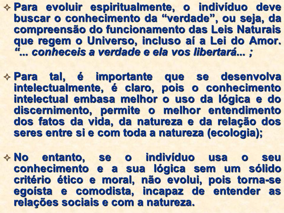 Para evoluir espiritualmente, o indivíduo deve buscar o conhecimento da verdade, ou seja, da compreensão do funcionamento das Leis Naturais que regem o Universo, incluso aí a Lei do Amor....