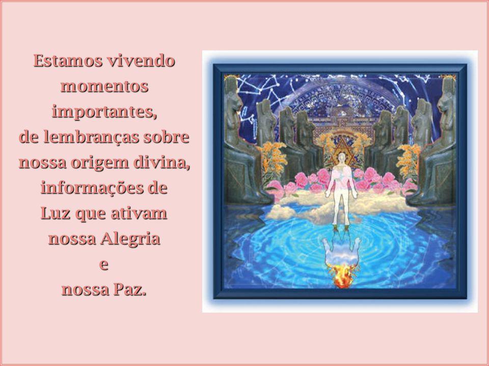 Estamos vivendo momentos importantes, de lembranças sobre nossa origem divina, informações de Luz que ativam nossa Alegria e nossa Paz.
