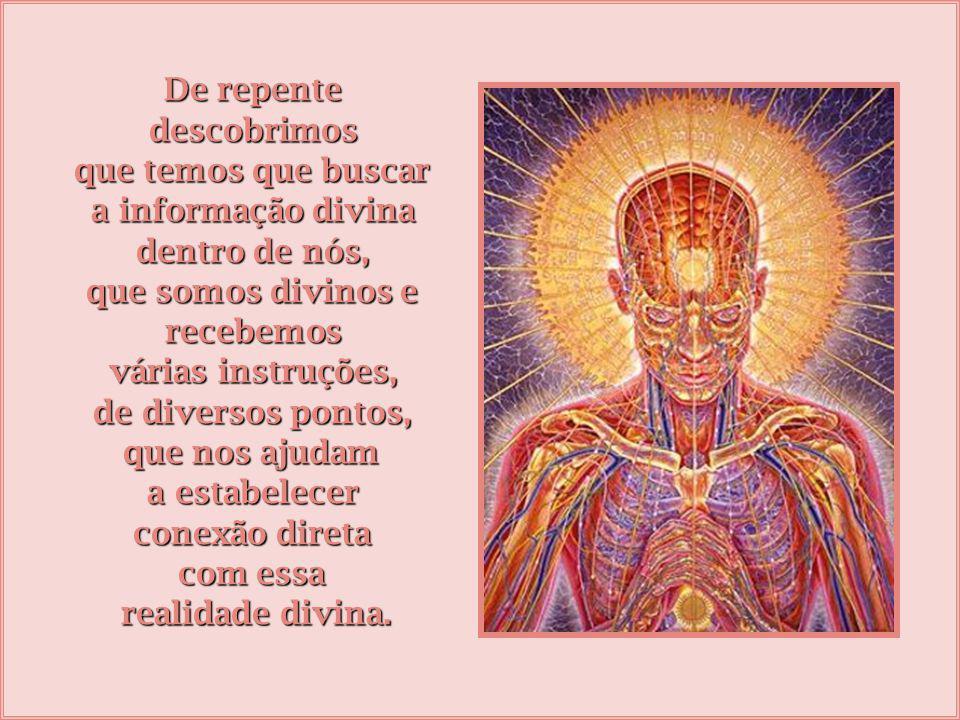 De repente descobrimos que temos que buscar a informação divina dentro de nós, que somos divinos e recebemos várias instruções, de diversos pontos, que nos ajudam a estabelecer conexão direta com essa realidade divina.