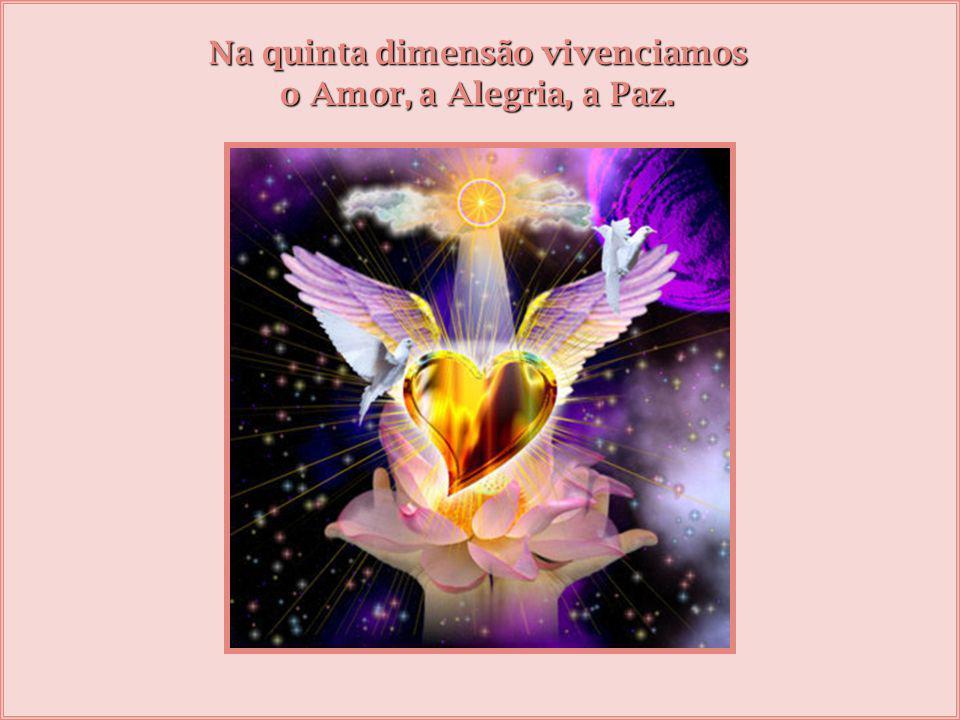 Na quinta dimensão vivenciamos o Amor, a Alegria, a Paz.