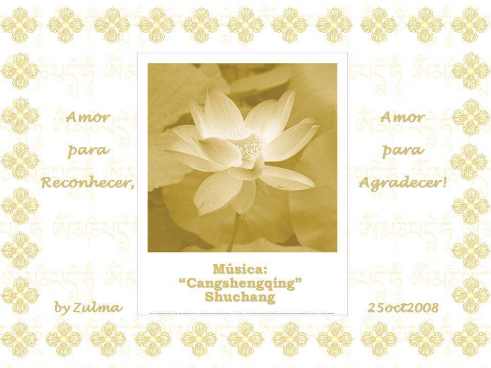 Música:CangshengqingShuchang Amor para Reconhecer, Amor para Agradecer! by Zulma 25oct2008