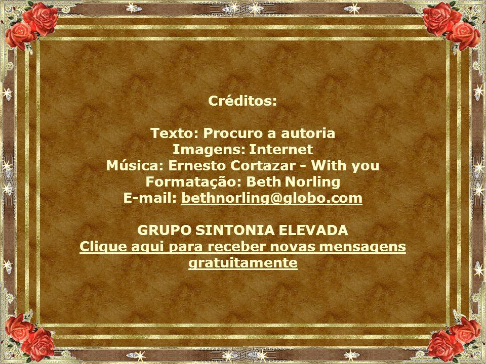 Créditos: Texto: Procuro a autoria Imagens: Internet Música: Ernesto Cortazar - With you Formatação: Beth Norling E-mail: bethnorling@globo.combethnorling@globo.com GRUPO SINTONIA ELEVADA Clique aqui para receber novas mensagens gratuitamente