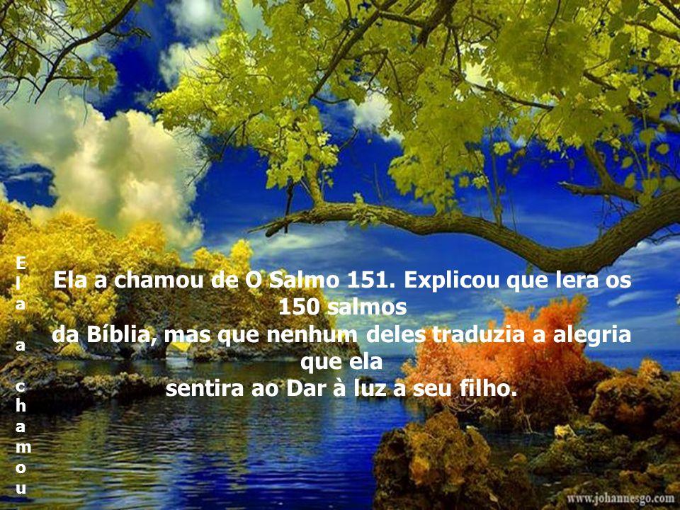 Ela a chamou de O Salmo 151.Explicou que lera OS 150 salmos Ela a chamou de O Salmo 151.