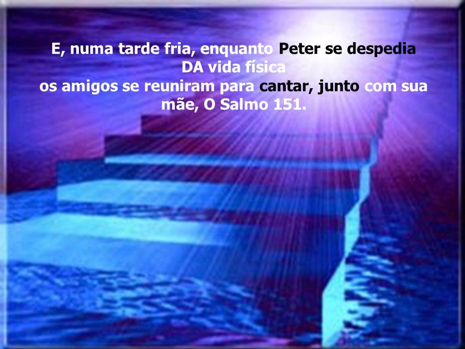 E, numa tarde fria, enquanto Peter se despedia DA vida física os amigos se reuniram para cantar, junto com sua mãe, O Salmo 151.