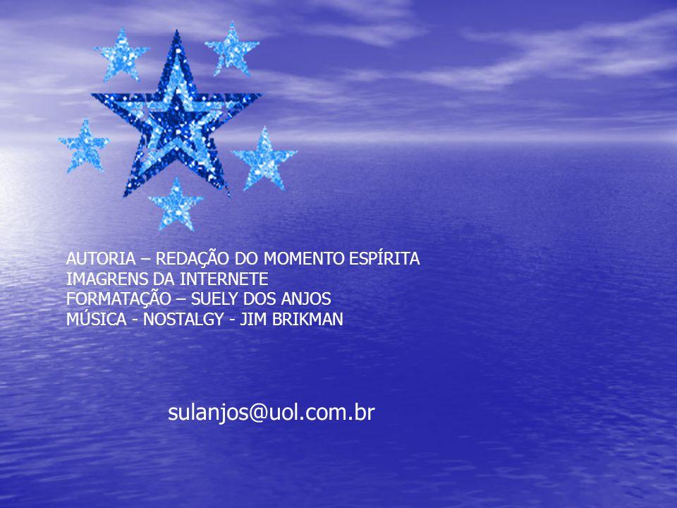 AUTORIA – REDAÇÃO DO MOMENTO ESPÍRITA IMAGRENS DA INTERNETE FORMATAÇÃO – SUELY DOS ANJOS MÚSICA - NOSTALGY - JIM BRIKMAN sulanjos@uol.com.br