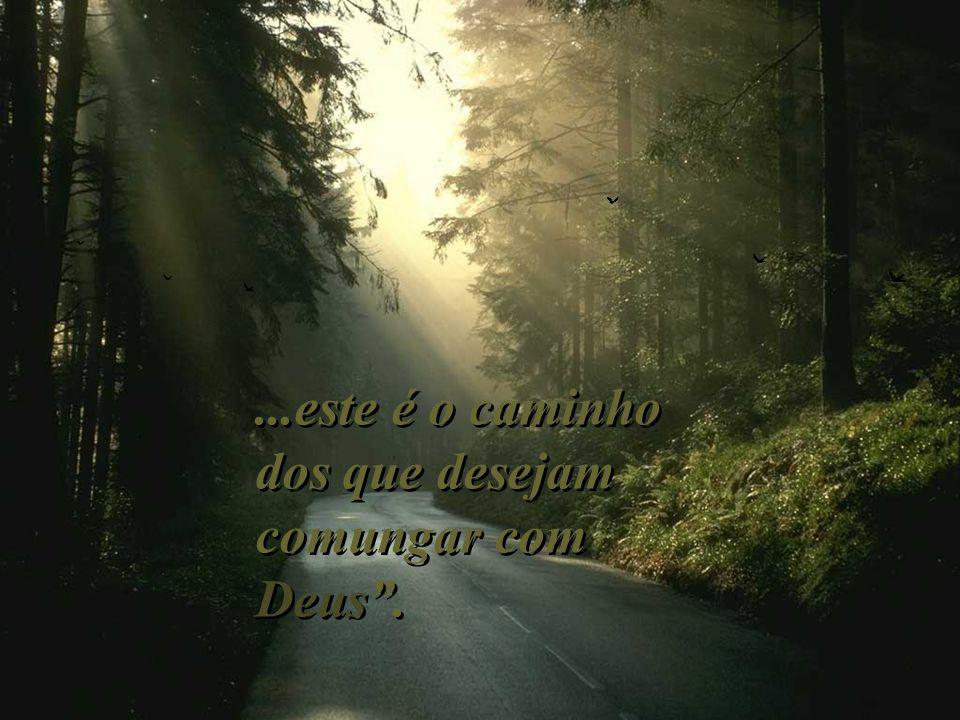 ...este é o caminho dos que desejam comungar com Deus....este é o caminho dos que desejam comungar com Deus.