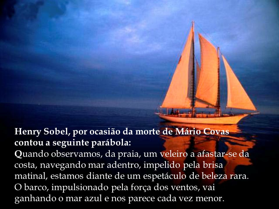 Henry Sobel, por ocasião da morte de Mário Covas contou a seguinte parábola: Q uando observamos, da praia, um veleiro a afastar-se da costa, navegando mar adentro, impelido pela brisa matinal, estamos diante de um espetáculo de beleza rara.