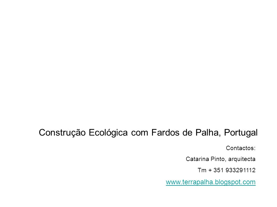 Contactos: Catarina Pinto, arquitecta Tm + 351 933291112 www.terrapalha.blogspot.com Construção Ecológica com Fardos de Palha, Portugal