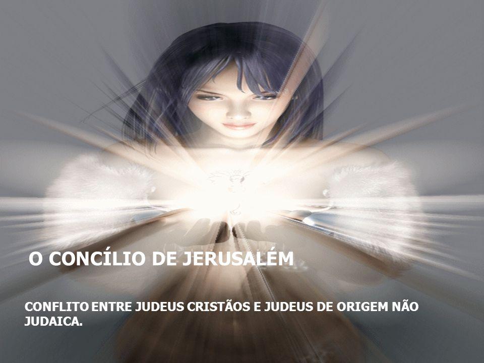 O CONCÍLIO DE JERUSALÉM CONFLITO ENTRE JUDEUS CRISTÃOS E JUDEUS DE ORIGEM NÃO JUDAICA.