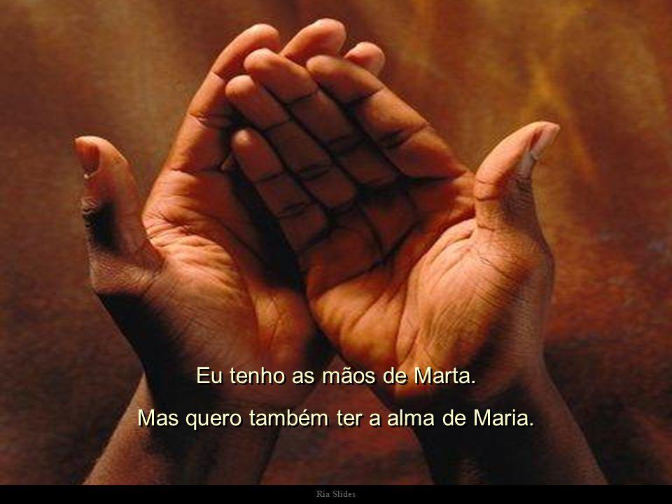 Ria Slides Eu tenho as mãos de Marta. Mas quero também ter a alma de Maria.