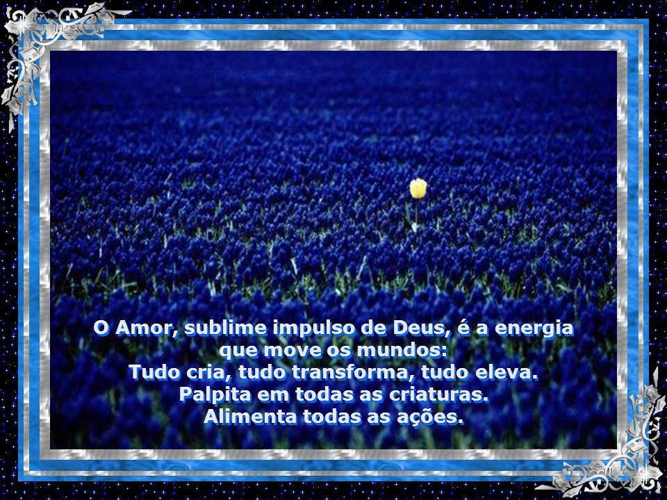 O Amor, sublime impulso de Deus, é a energia que move os mundos: Tudo cria, tudo transforma, tudo eleva.