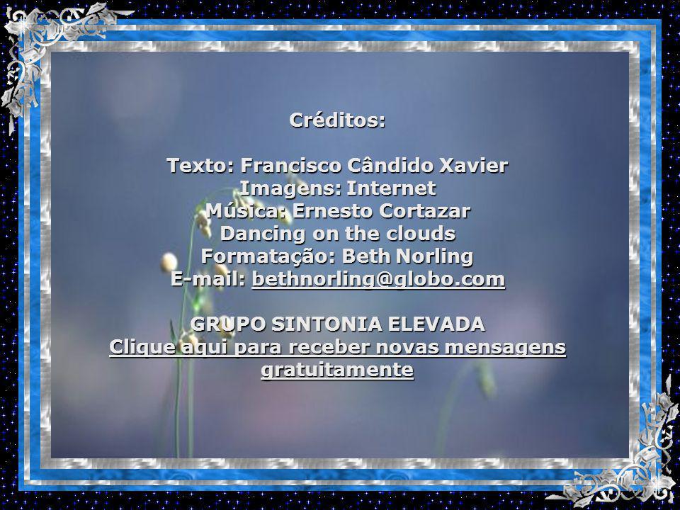 Créditos: Texto: Francisco Cândido Xavier Imagens: Internet Música: Ernesto Cortazar Dancing on the clouds Formatação: Beth Norling E-mail: bethnorling@globo.com bethnorling@globo.com GRUPO SINTONIA ELEVADA Clique aqui para receber novas mensagens gratuitamente Clique aqui para receber novas mensagens gratuitamente