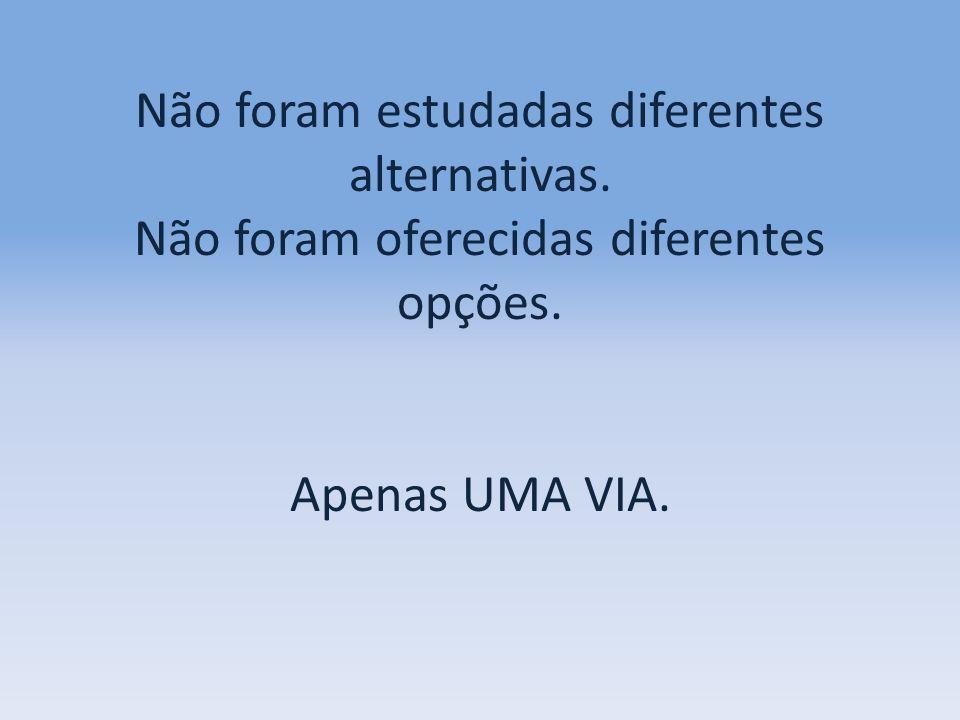 Não foram estudadas diferentes alternativas. Não foram oferecidas diferentes opções. Apenas UMA VIA.