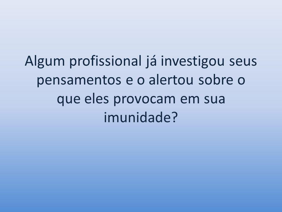 Algum profissional já investigou seus pensamentos e o alertou sobre o que eles provocam em sua imunidade?