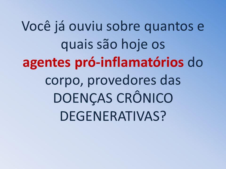 Você já ouviu sobre quantos e quais são hoje os agentes pró-inflamatórios do corpo, provedores das DOENÇAS CRÔNICO DEGENERATIVAS?