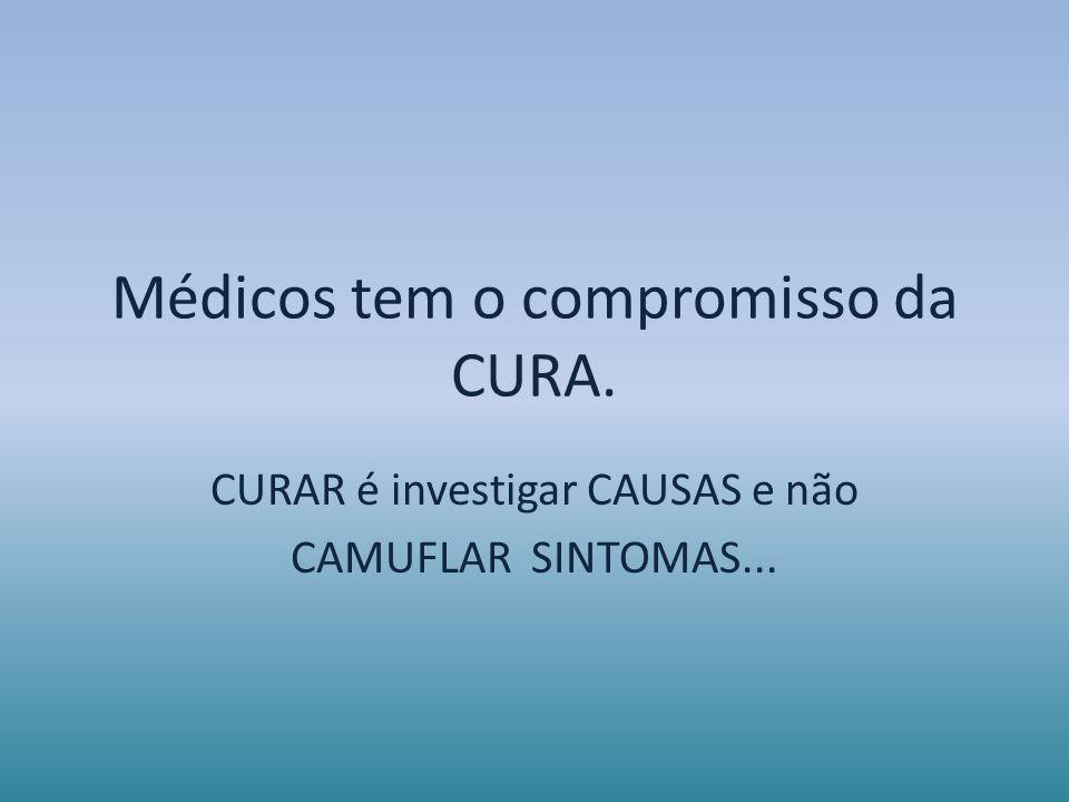 Médicos tem o compromisso da CURA. CURAR é investigar CAUSAS e não CAMUFLAR SINTOMAS...