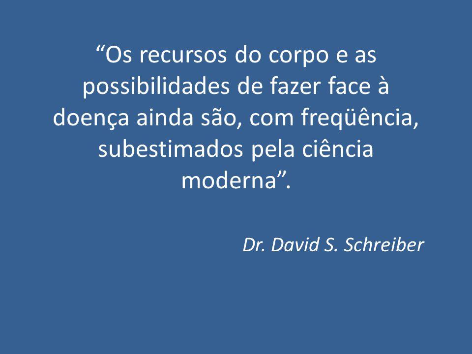 Os recursos do corpo e as possibilidades de fazer face à doença ainda são, com freqüência, subestimados pela ciência moderna. Dr. David S. Schreiber