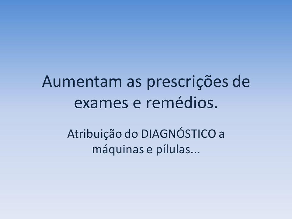 Aumentam as prescrições de exames e remédios. Atribuição do DIAGNÓSTICO a máquinas e pílulas...