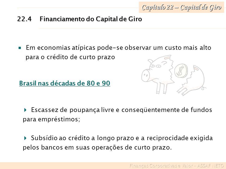 Capítulo 22 – Capital de Giro 22.4Financiamento do Capital de Giro Em economias atípicas pode-se observar um custo mais alto para o crédito de curto p