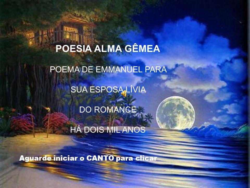 POESIA ALMA GÊMEA POEMA DE EMMANUEL PARA SUA ESPOSA LÍVIA DO ROMANCE HÁ DOIS MIL ANOS Aguarde iniciar o CANTO para clicar