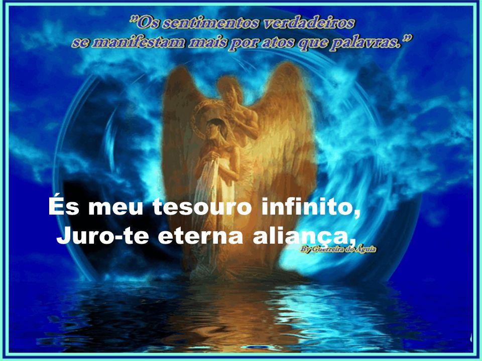 És meu tesouro infinito, Juro-te eterna aliança,