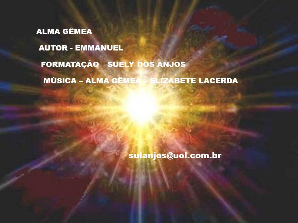 ALMA GÊMEA AUTOR - EMMANUEL FORMATAÇÃO – SUELY DOS ANJOS MÚSICA – ALMA GÊMEA – ELIZABETE LACERDA sulanjos@uol.com.br