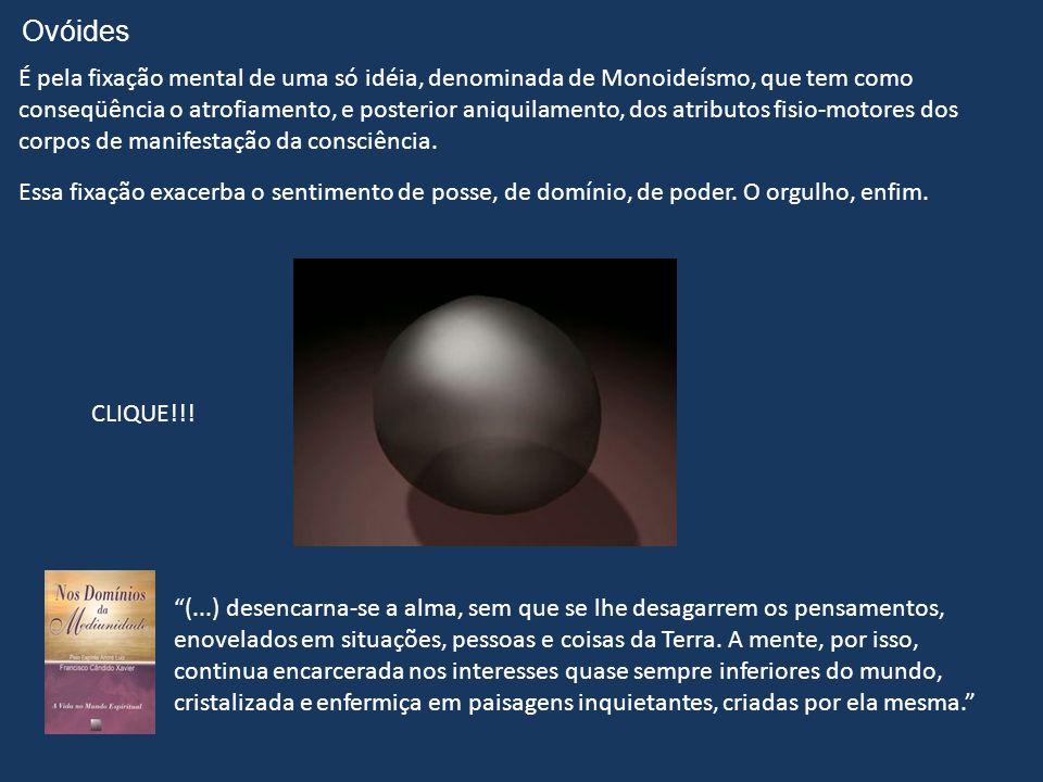 Ovóides É pela fixação mental de uma só idéia, denominada de Monoideísmo, que tem como conseqüência o atrofiamento, e posterior aniquilamento, dos atributos fisio-motores dos corpos de manifestação da consciência.