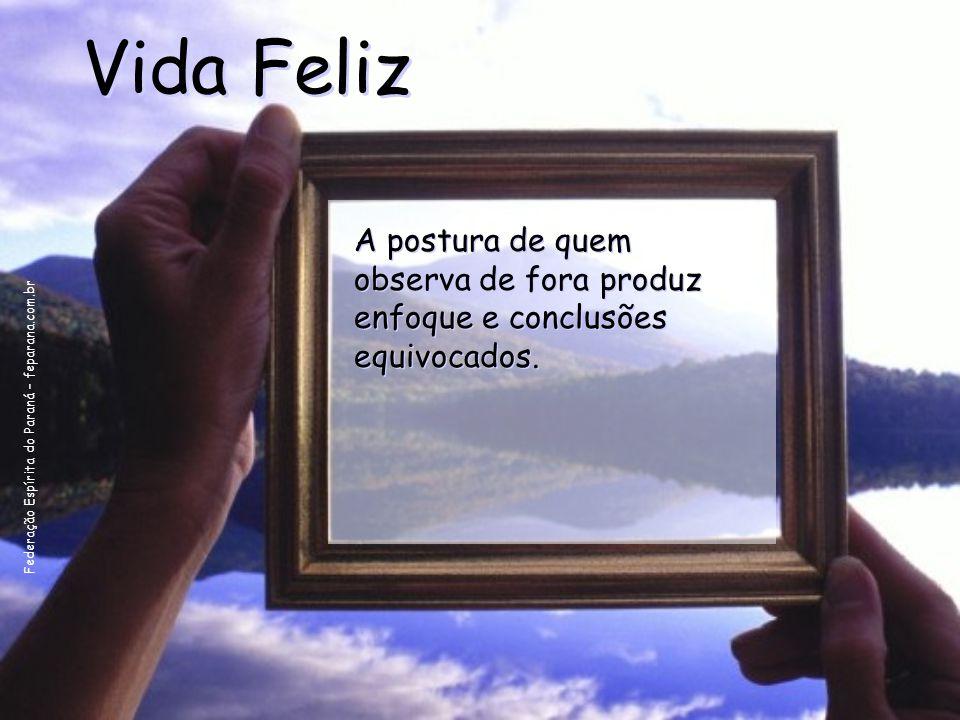 Federação Espírita do Paraná – feparana.com.br Vida Feliz A postura de quem observa de fora produz enfoque e conclusões equivocados. A postura de quem