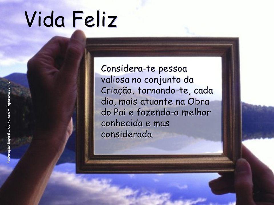 Federação Espírita do Paraná – feparana.com.br Vida Feliz Considera-te pessoa valiosa no conjunto da Criação, tornando-te, cada dia, mais atuante na O