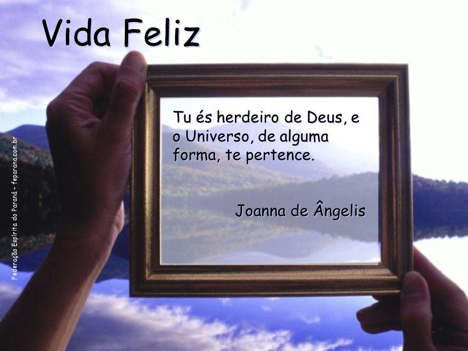 Federação Espírita do Paraná – feparana.com.br Vida Feliz Tu és herdeiro de Deus, e o Universo, de alguma forma, te pertence. Joanna de Ângelis Tu és