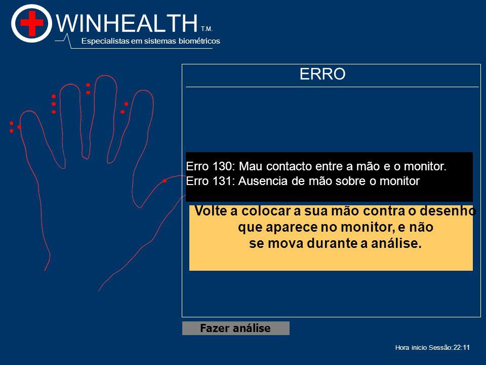 22:13 Hora inicio Sessão: WINHEALTH Especialistas em sistemas biométricos T.M. Fazer análise ERRO Erro 130: Mau contacto entre a mão e o monitor. Erro