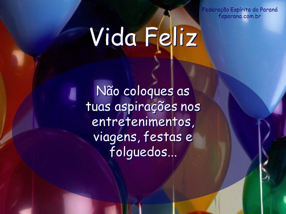 Federação Espírita do Paraná feparana.com.br Vida Feliz Vida Feliz Não coloques as tuas aspirações nos entretenimentos, viagens, festas e folguedos...