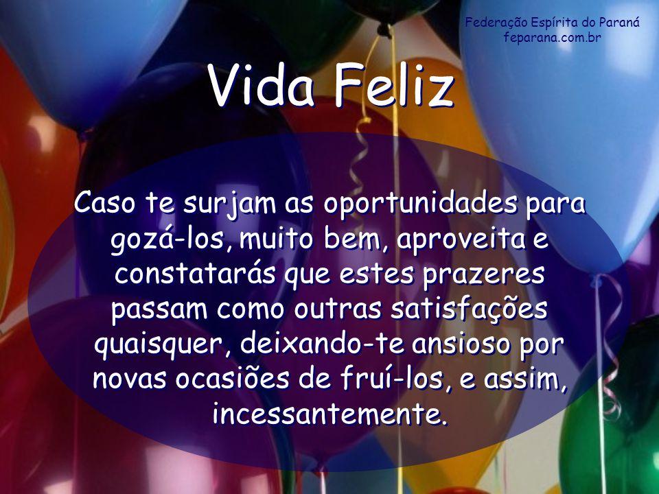 Federação Espírita do Paraná feparana.com.br Vida Feliz Vida Feliz Caso te surjam as oportunidades para gozá-los, muito bem, aproveita e constatarás q