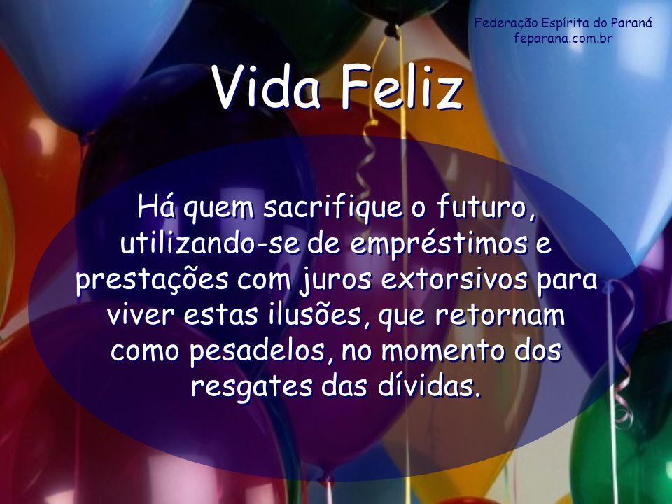 Federação Espírita do Paraná feparana.com.br Vida Feliz Vida Feliz Há quem sacrifique o futuro, utilizando-se de empréstimos e prestações com juros ex
