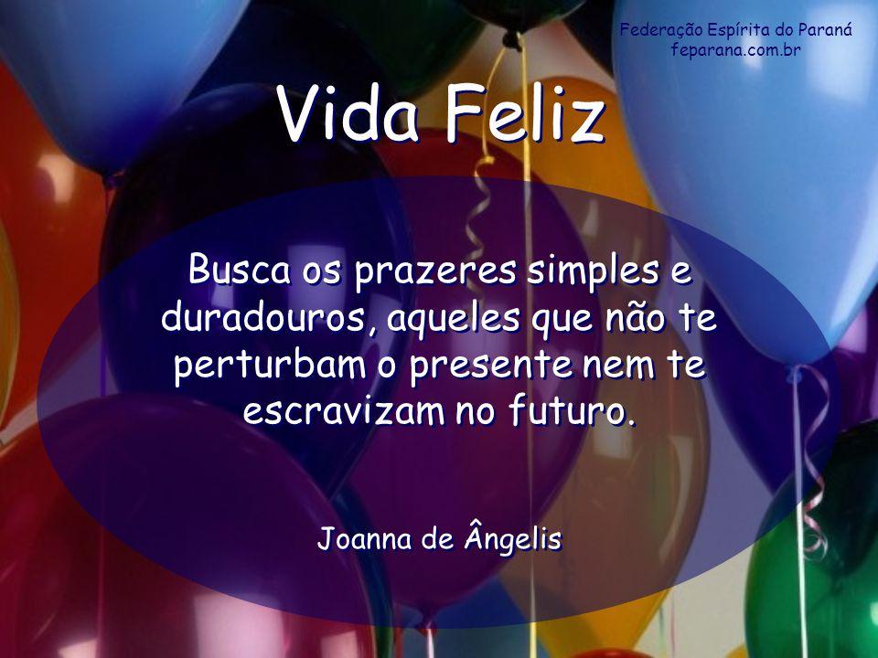 Federação Espírita do Paraná feparana.com.br Vida Feliz Vida Feliz Busca os prazeres simples e duradouros, aqueles que não te perturbam o presente nem
