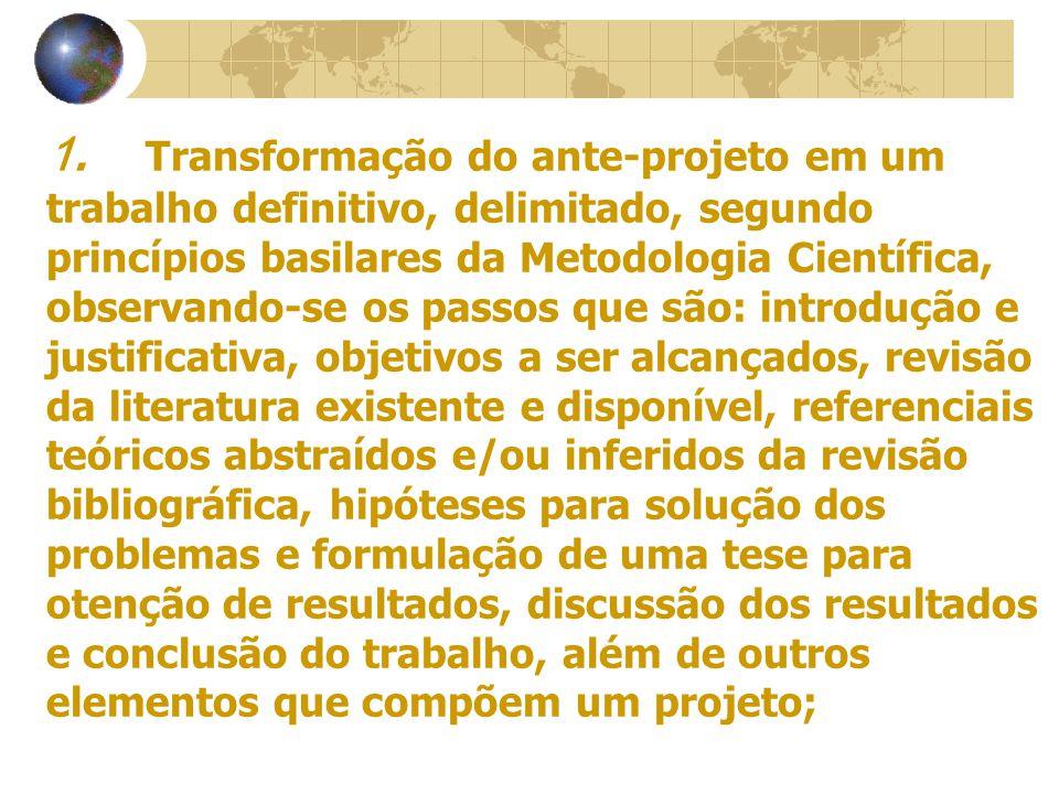 1. Transformação do ante-projeto em um trabalho definitivo, delimitado, segundo princípios basilares da Metodologia Científica, observando-se os passo
