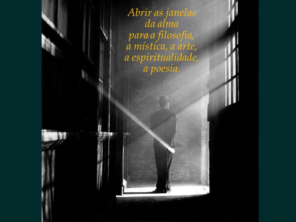Abrir as janelas da alma para a filosofia, a mística, a arte, a espiritualidade, a poesia.
