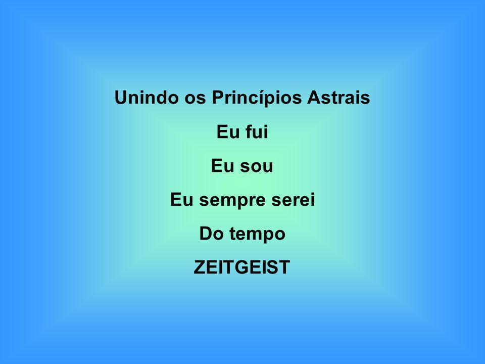 Unindo os Princípios Astrais Eu fui Eu sou Eu sempre serei Do tempo ZEITGEIST
