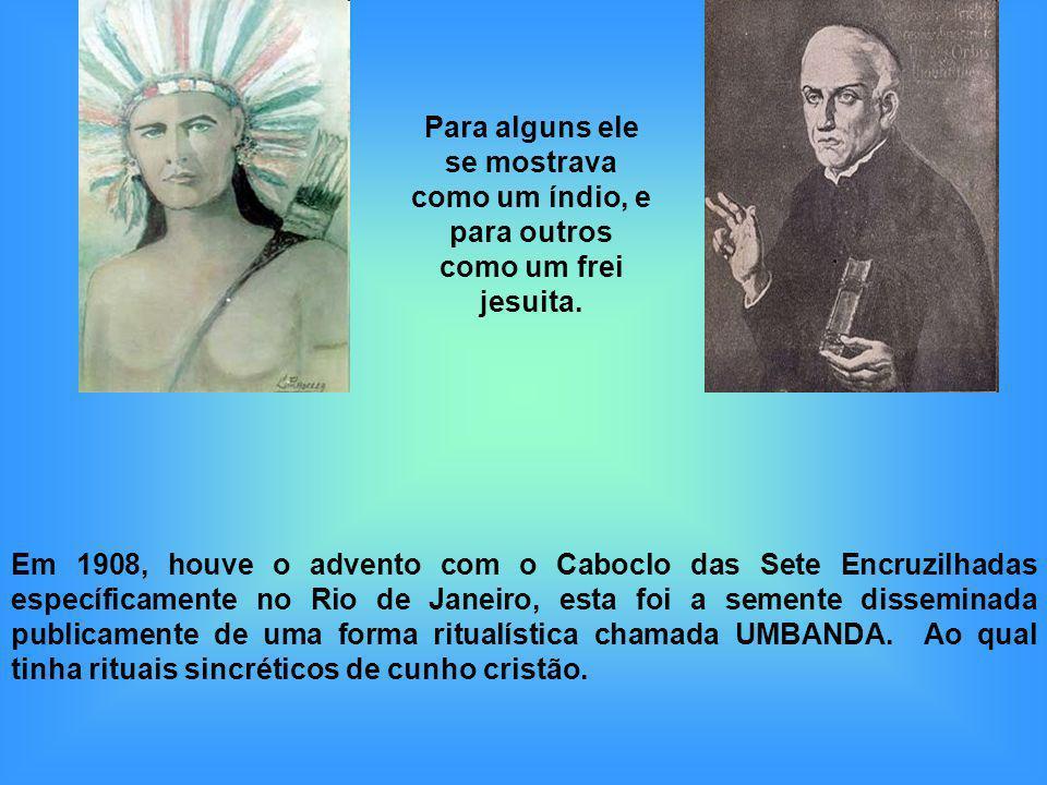 Em 1908, houve o advento com o Caboclo das Sete Encruzilhadas específicamente no Rio de Janeiro, esta foi a semente disseminada publicamente de uma fo